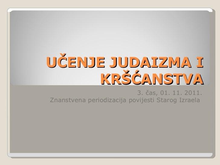UČENJE JUDAIZMA I KRŠĆANSTVA 3. čas, 01. 11. 2011. Znanstvena periodizacija povijesti Starog Izraela