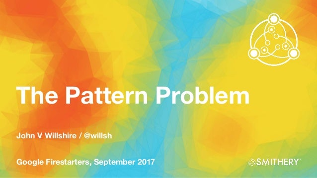 The Pattern Problem Google Firestarters, September 2017 John V Willshire / @willsh