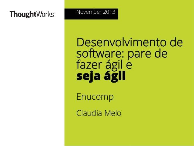 November 2013  Desenvolvimento de software: pare de fazer ágil e seja ágil Enucomp Claudia Melo  © 2013