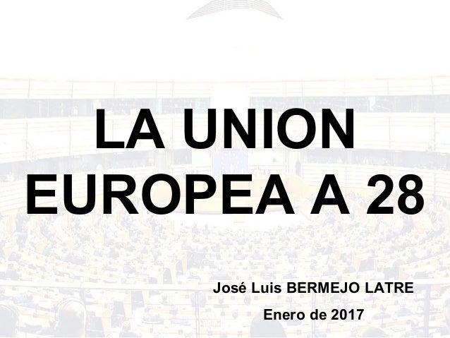 LA UNION EUROPEA A 28 José Luis BERMEJO LATRE Enero de 2017