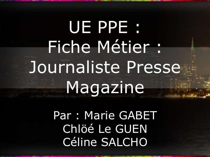 UE PPE :  Fiche Métier :Journaliste Presse    Magazine  Par : Marie GABET   Chlöé Le GUEN   Céline SALCHO