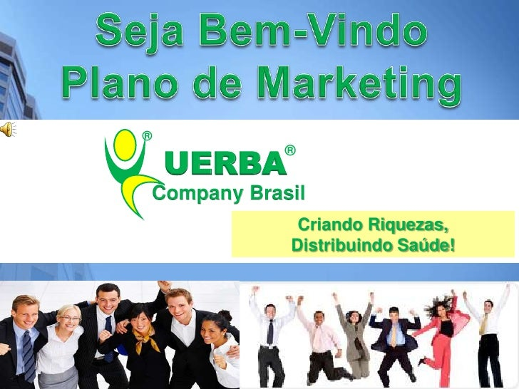 Seja Bem-Vindo<br />Plano de Marketing<br />®<br />®<br />Criando Riquezas,<br />Distribuindo Saúde! <br />UERBA<br />Comp...