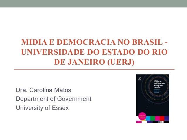 MIDIA E DEMOCRACIA NO BRASIL - UNIVERSIDADE DO ESTADO DO RIO DE JANEIRO (UERJ) Dra. Carolina Matos Department of Governmen...