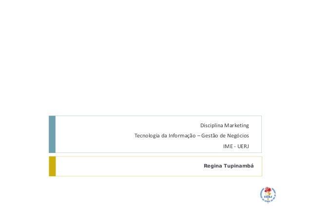 Disciplina MarketingTecnologia da Informação – Gestão de NegóciosIME - UERJRegina Tupinambá