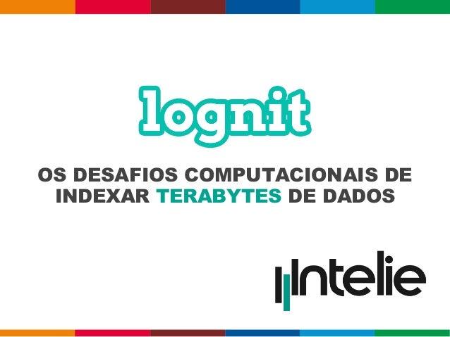 OS DESAFIOS COMPUTACIONAIS DE INDEXAR TERABYTES DE DADOS