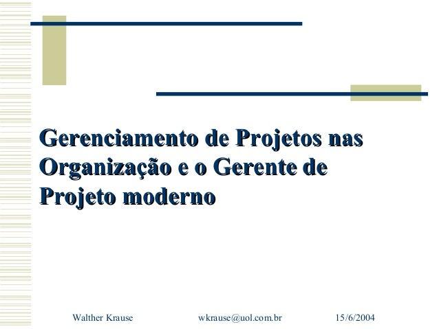 Gerenciamento de Projetos nasOrganização e o Gerente deProjeto moderno  Walther Krause   wkrause@uol.com.br   15/6/2004