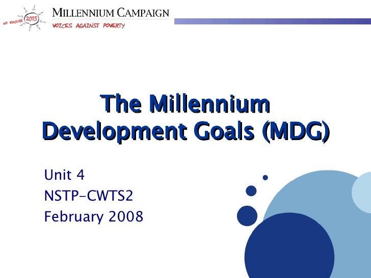 The Millennium Development Goals (MDG) Unit 4 NSTP-CWTS2 February 2008