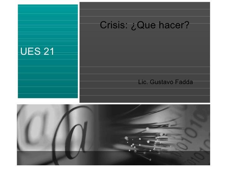 Crisis: ¿Que hacer? Lic. Gustavo Fadda UES 21
