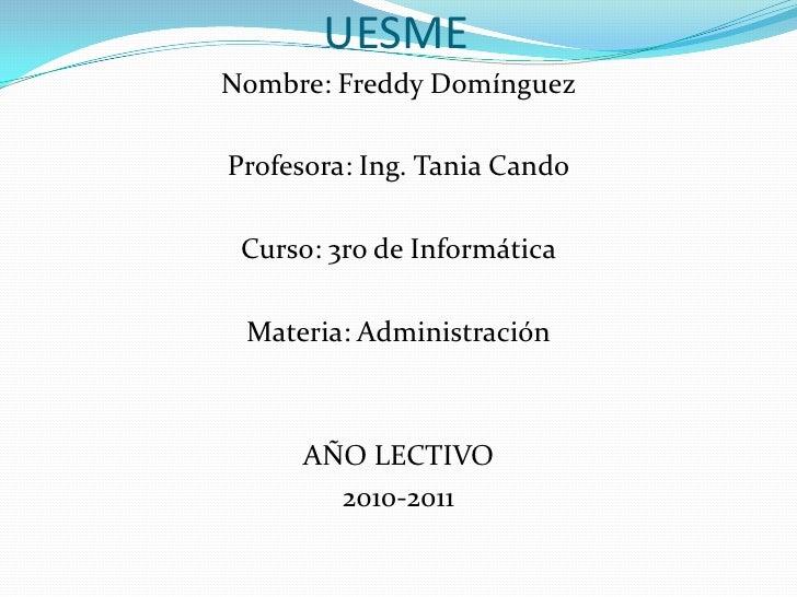 UESME<br />Nombre: Freddy Domínguez<br />Profesora: Ing. Tania Cando<br />Curso: 3ro de Informática<br />Materia: Administ...