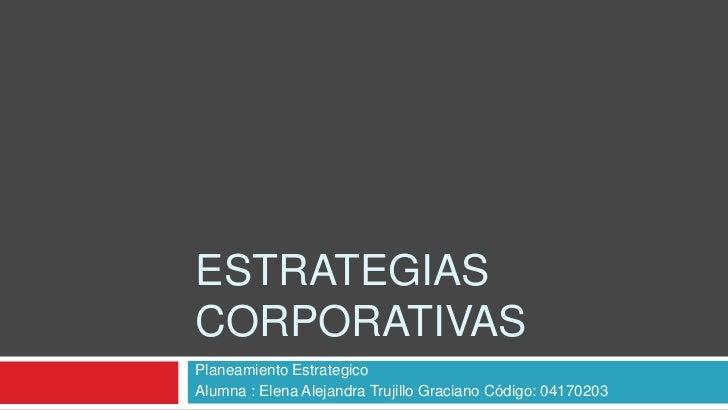 ESTRATEGIAS CORPORATIVAS Planeamiento Estrategico Alumna : Elena Alejandra Trujillo Graciano Código: 04170203