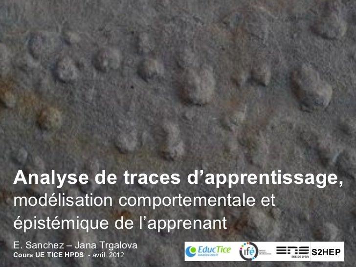 Analyse de traces d'apprentissage,modélisation comportementale etépistémique de l'apprenantE. Sanchez – Jana TrgalovaCours...
