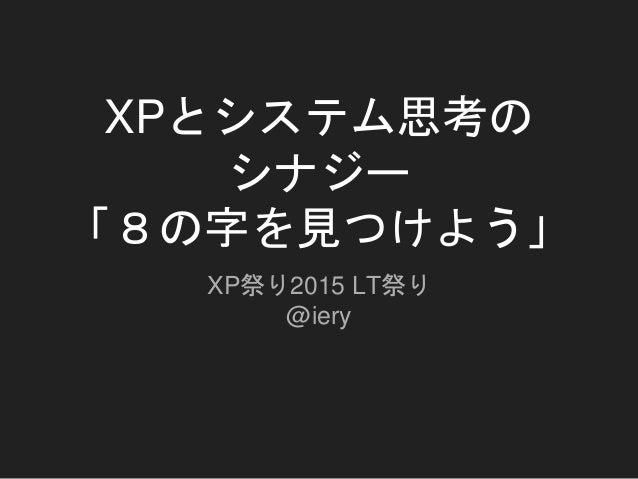 XPとシステム思考の シナジー 「8の字を見つけよう」 XP祭り2015 LT祭り @iery