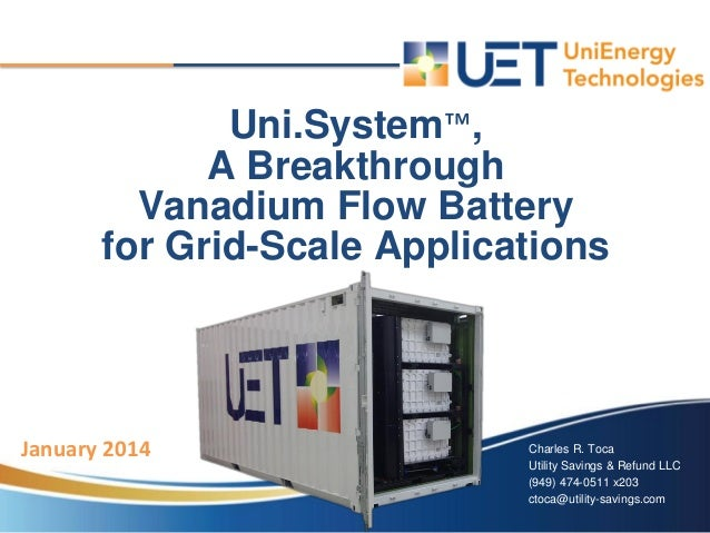 January 2014 Uni.System™, A Breakthrough Vanadium Flow Battery for Grid-Scale Applications Charles R. Toca Utility Savings...