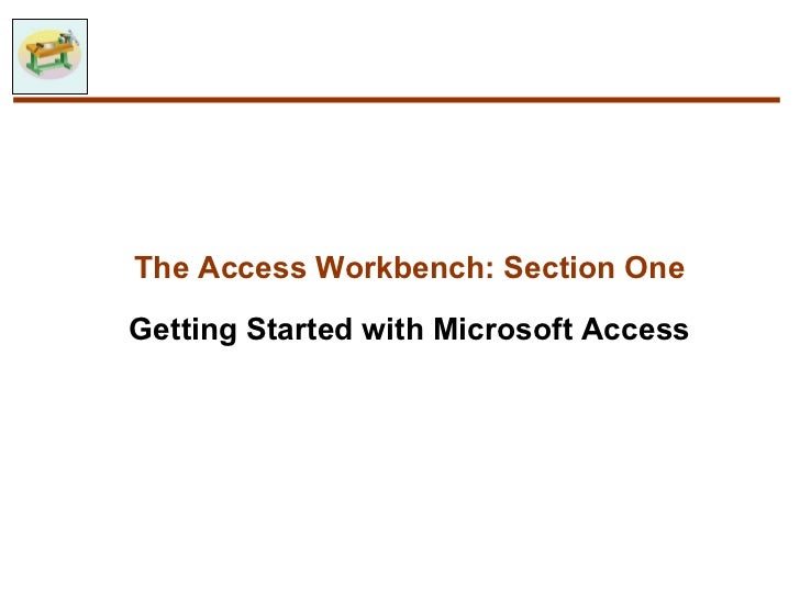 The Access Workbench: Section OneGetting Started with Microsoft Access