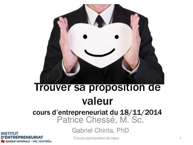 Trouver sa proposition de  valeur  cours d'entrepreneuriat du 18/11/2014  Patrice Chessé, M. Sc.  Gabriel Chirita, PhD  Tr...