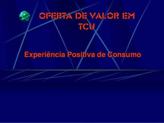 OFERTA DE VALOR EM TCU  Experiência Positiva de Consumo