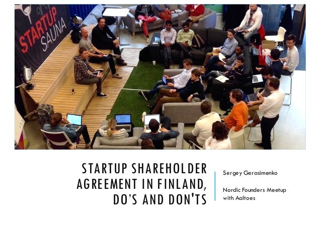 STARTUP SHAREHOLDER AGREEMENT IN FINLAND, DO'S AND DON'TS Sergey Gerasimenko Nordic Founders Meetup with Aaltoes