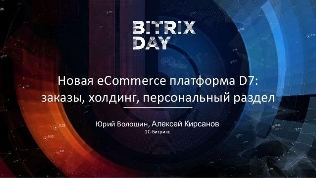 379347f0e Юрий Волошин, Алексей Кирсанов 1C-Битрикс Новая eCommerce платформа D7:  заказы, ...
