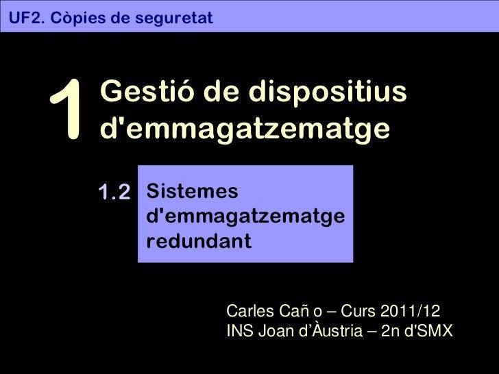 UF2. Còpies de seguretat Gestió de dispositius d'emmagatzematge 1 1.2 Carles Caño – Curs 2011/12 INS Joan d'Àustria – 2n d...