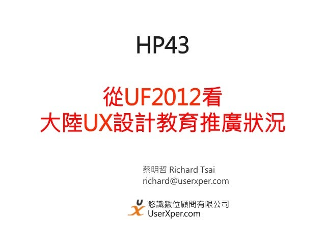 HP43   從UF2012看大陸UX設計教育推廣狀況     蔡明哲 Richard Tsai     richard@userxper.com      悠識數位顧問有限公司      UserXper.com