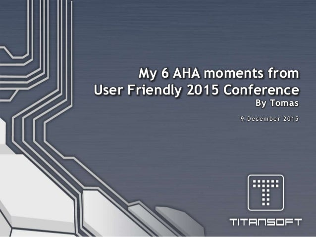 9 December 2015 My 6 AHA moments from User Friendly 2015 Conference By Tomas