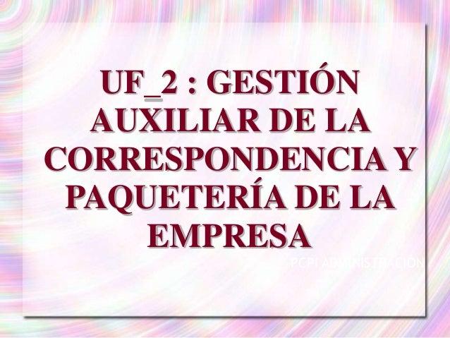 UF_2 : GESTIÓN  AUXILIAR DE LA  CORRESPONDENCIA Y  PAQUETERÍA DE LA  EMPRESA  PCPI ADMINISTRACIÓN