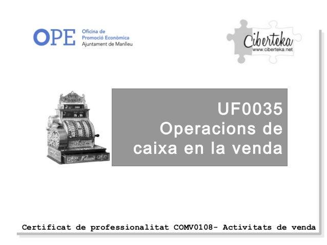 Certificat de professionalitat COMV0108- Activitats de vendaUF0035Operacions decaixa en la venda