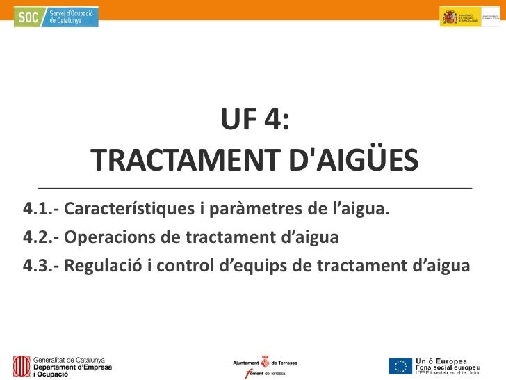 UF 4:        TRACTAMENT DAIGÜES4.1.- Característiques i paràmetres de l'aigua.4.2.- Operacions de tractament d'aigua4.3.- ...