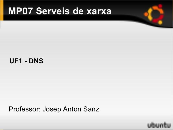MP07 Serveis de xarxa <ul>Professor: Josep Anton Sanz </ul>UF1 - DNS
