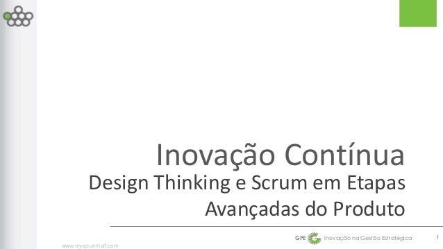 Design Thinking e Scrum em Etapas  www.myscrumhalf.com  Inovação Contínua  Avançadas do Produto  GPE Inovação na Gestão Es...