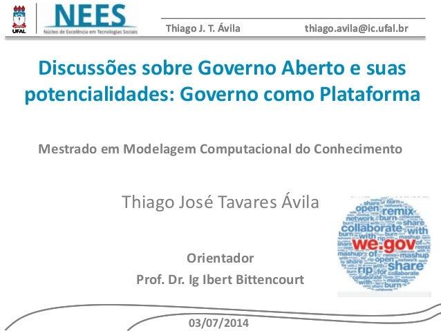 Thiago J. T. Ávila thiago.avila@ic.ufal.br  Discussões sobre Governo Aberto e suas  potencialidades: Governo como Platafor...
