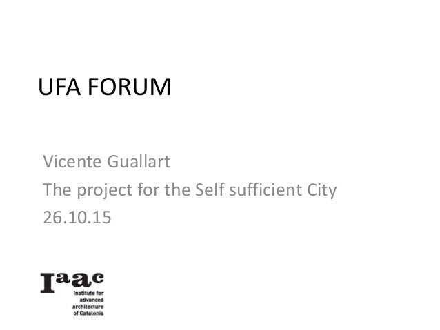 UFA FORUM Vicente Guallart The project for the Self sufficient City 26.10.15