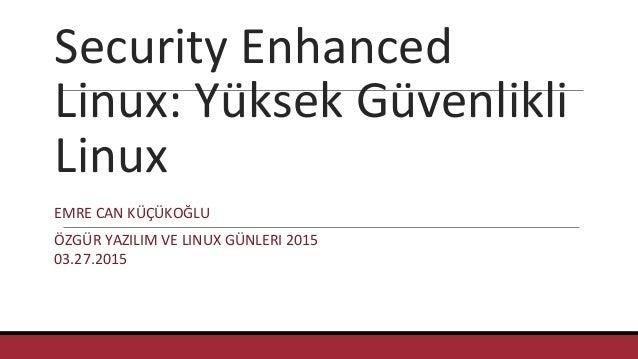 Security Enhanced Linux: Yüksek Güvenlikli Linux EMRE CAN KÜÇÜKOĞLU ÖZGÜR YAZILIM VE LINUX GÜNLERI 2015 03.27.2015