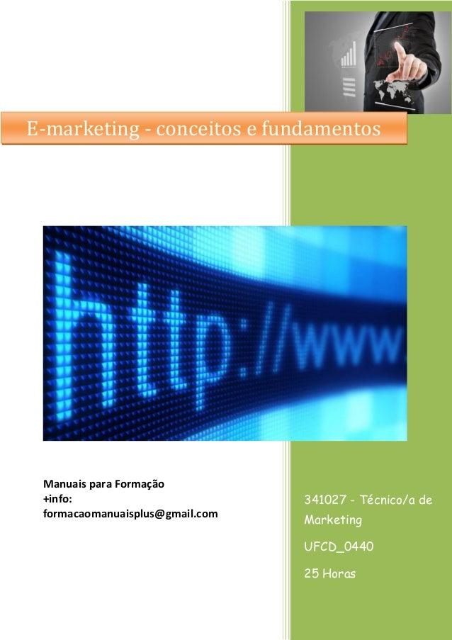 E-marketing - conceitos e fundamentos  Manuais para Formação +info: formacaomanuaisplus@gmail.com  341027 - Técnico/a de M...