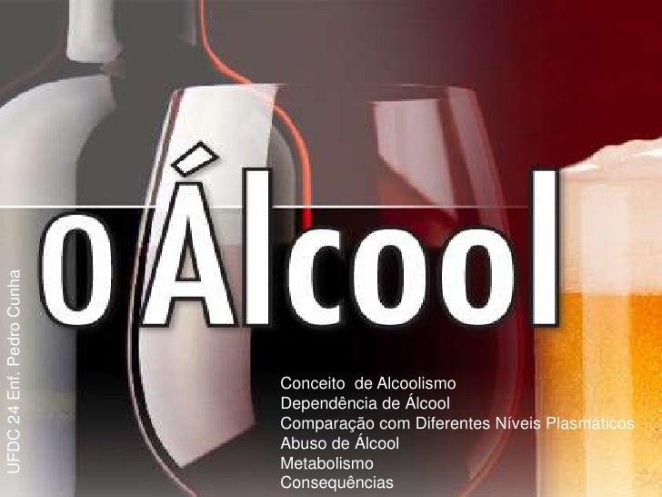 UFDC 24 Enf. Pedro Cunha                           Conceito de Alcoolismo                           Dependência de Álcool ...