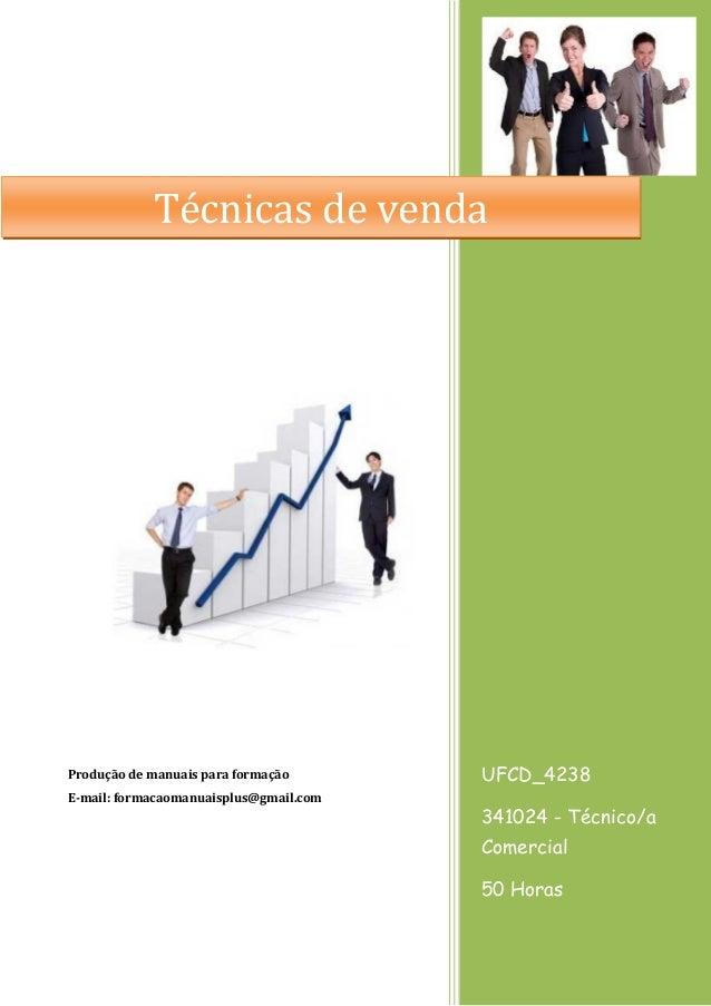 UFCD_4238 341024 - Técnico/a Comercial 50 Horas Produção de manuais para formação E-mail: formacaomanuaisplus@gmail.com Té...