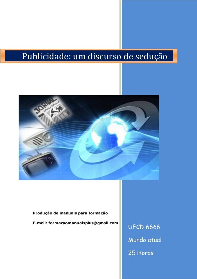 UFCD 6666 Mundo atual 25 Horas Produção de manuais para formação E-mail: formacaomanuaisplus@gmail.com Publicidade: um dis...