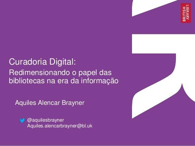 Curadoria Digital:  Redimensionando o papel das  bibliotecas na era da informação  Aquiles Alencar Brayner  @aquilesbrayne...