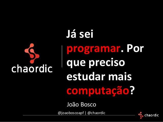 João Bosco @joaoboscoapf | @chaordic Já sei programar. Por que preciso estudar mais computação?
