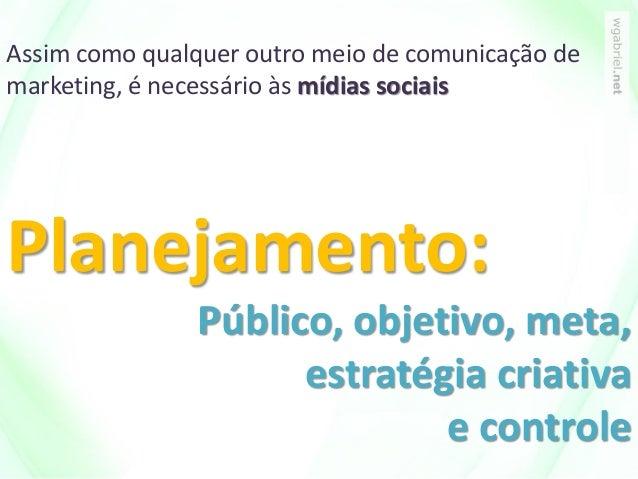 Assim como qualquer outro meio de comunicação de marketing, é necessário às mídias sociais Planejamento: Público, objetivo...