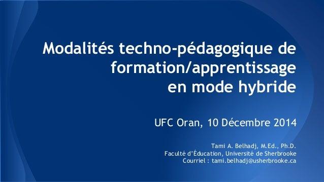 Modalités techno-pédagogique de formation/apprentissage en mode hybride UFC Oran, 10 Décembre 2014 Tami A. Belhadj, M.Ed.,...