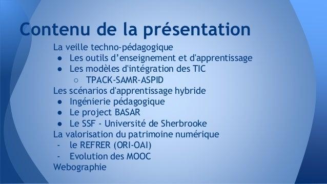 Contenu de la présentation La veille techno-pédagogique ● Les outils d'enseignement et d'apprentissage ● Les modèles d'int...