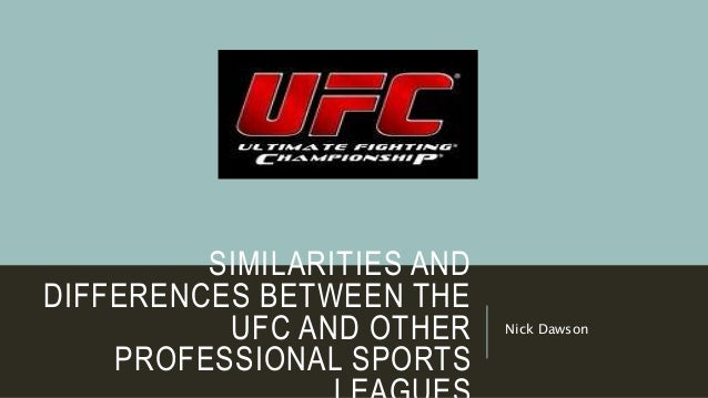 SIMILARITIES AND DIFFERENCES BETWEEN THE UFC AND OTHER PROFESSIONAL SPORTS Nick Dawson