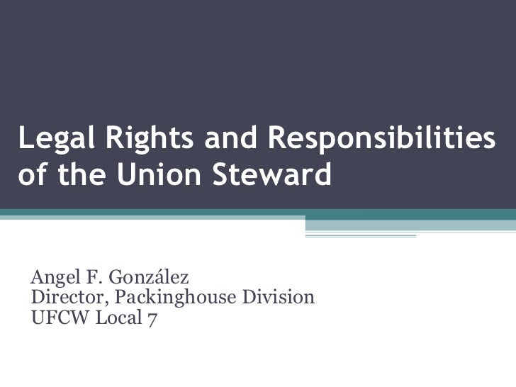 Legal Rights and Responsibilities of the Union Steward Angel F. González Director, Packinghouse Division UFCW Local 7