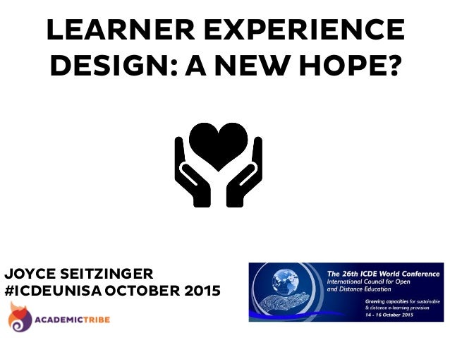 LEARNER EXPERIENCE DESIGN: A NEW HOPE? JOYCE SEITZINGER #ICDEUNISA OCTOBER 2015