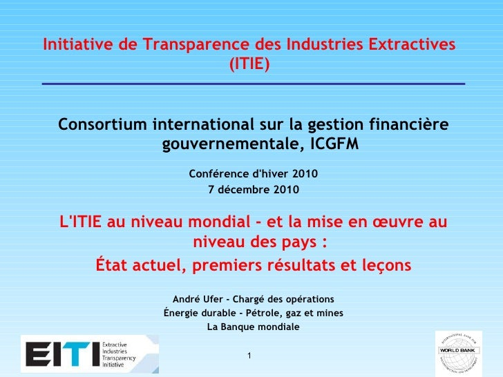 Initiative de Transparence des Industries Extractives (ITIE) <ul><li>Consortium international sur la gestion financière go...