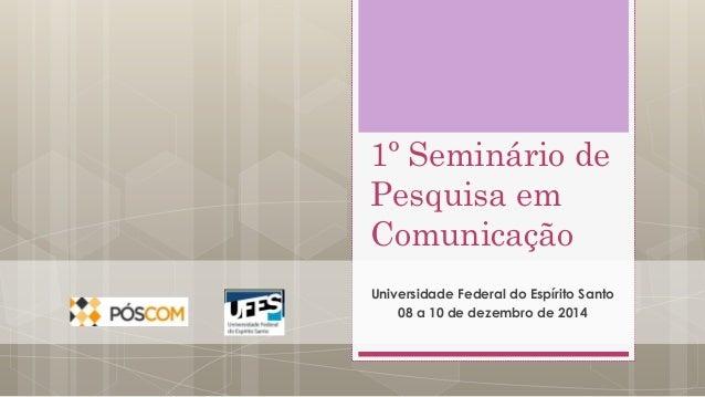 1º Seminário de  Pesquisa em  Comunicação  Universidade Federal do Espírito Santo  08 a 10 de dezembro de 2014