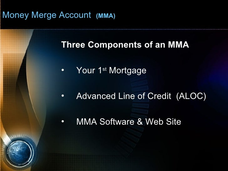 Money Merge Account  (MMA) <ul><li>Three Components of an MMA </li></ul><ul><li>Your 1 st  Mortgage </li></ul><ul><li>Adva...