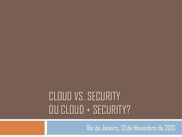 CLOUD VS. SECURITY OU CLOUD + SECURITY? Rio de Janeiro, 13 de Novembro de 2013