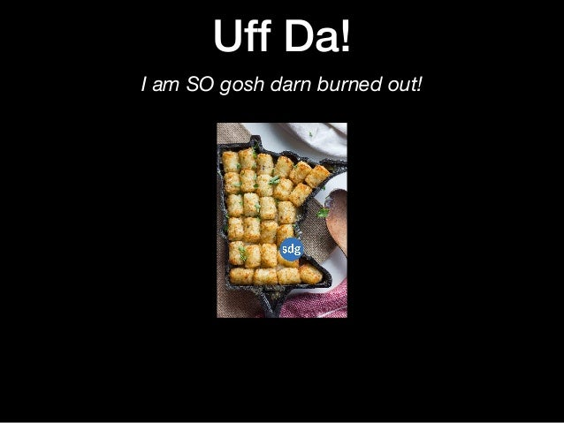 Uff Da! I am SO gosh darn burned out!